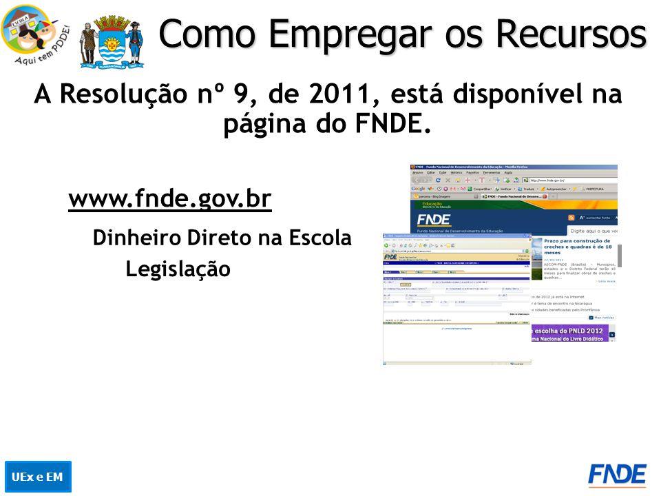Como Empregar os Recursos A Resolução nº 9, de 2011, está disponível na página do FNDE. www.fnde.gov.br Dinheiro Direto na Escola Legislação UEx e EM