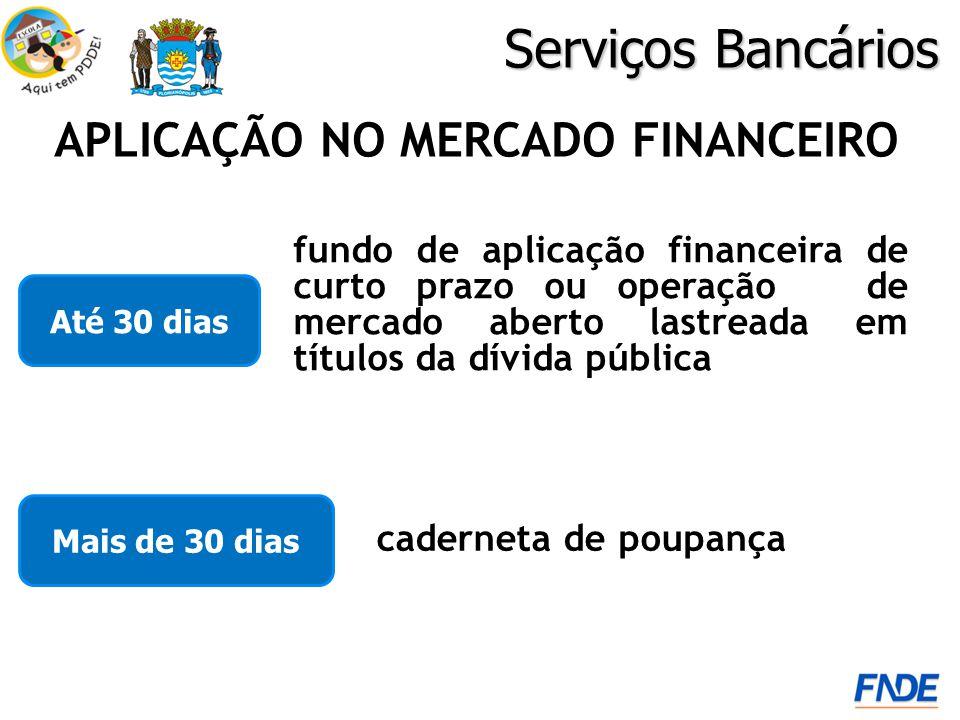 Serviços Bancários APLICAÇÃO NO MERCADO FINANCEIRO Até 30 dias fundo de aplicação financeira de curto prazo ou operação de mercado aberto lastreada em títulos da dívida pública Mais de 30 dias caderneta de poupança