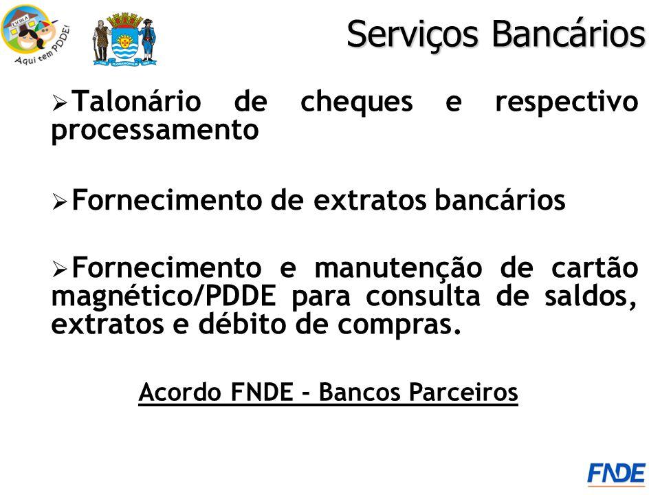 Talonário de cheques e respectivo processamento Serviços Bancários Acordo FNDE - Bancos Parceiros Fornecimento e manutenção de cartão magnético/PDDE para consulta de saldos, extratos e débito de compras.