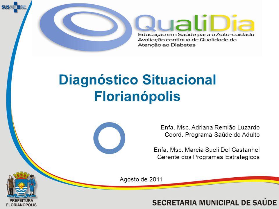 Diagnóstico Situacional Florianópolis Enfa. Msc. Adriana Remião Luzardo Coord. Programa Saúde do Adulto Enfa. Msc. Marcia Sueli Del Castanhel Gerente