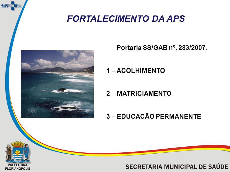 Portaria SS/GAB nº. 283/2007. 1 – ACOLHIMENTO 2 – MATRICIAMENTO 3 – EDUCAÇÃO PERMANENTE Praia da Joaquina - Florianópolis FORTALECIMENTO DA APS