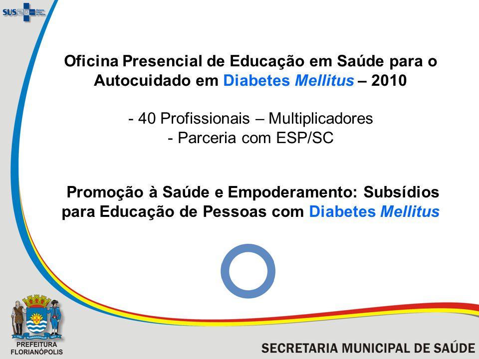 Oficina Presencial de Educação em Saúde para o Autocuidado em Diabetes Mellitus – 2010 - 40 Profissionais – Multiplicadores - Parceria com ESP/SC Promoção à Saúde e Empoderamento: Subsídios para Educação de Pessoas com Diabetes Mellitus