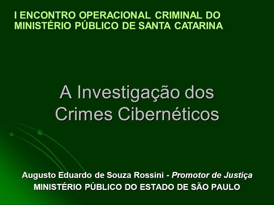 A Investigação dos Crimes Cibernéticos Augusto Eduardo de Souza Rossini - Promotor de Justiça MINISTÉRIO PÚBLICO DO ESTADO DE SÃO PAULO I ENCONTRO OPERACIONAL CRIMINAL DO MINISTÉRIO PÚBLICO DE SANTA CATARINA
