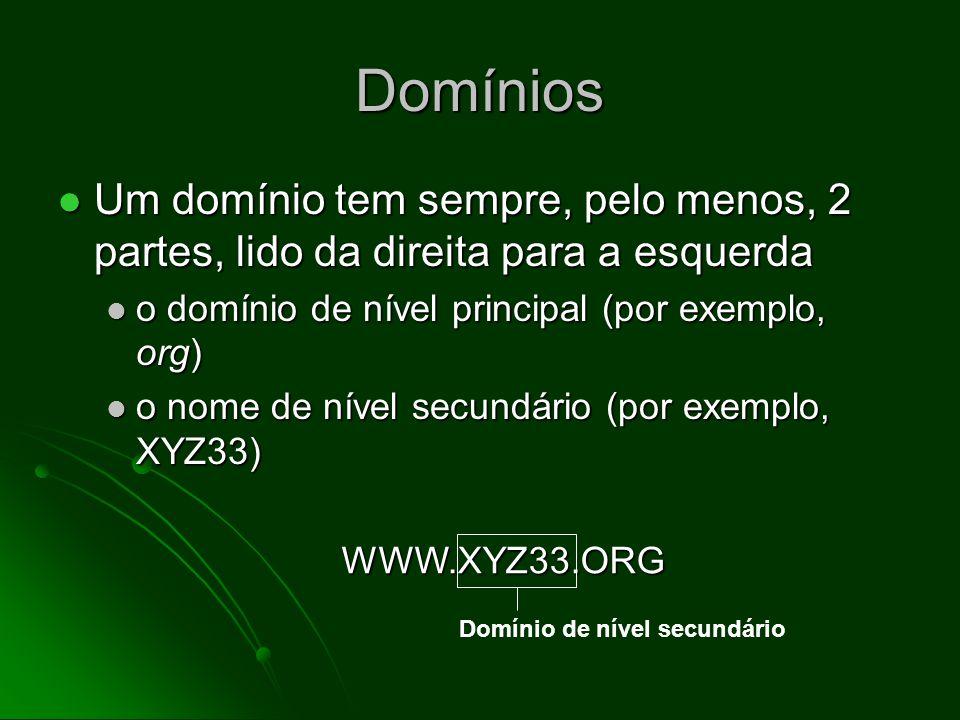 Domínios Um domínio tem sempre, pelo menos, 2 partes, lido da direita para a esquerda Um domínio tem sempre, pelo menos, 2 partes, lido da direita para a esquerda o domínio de nível principal (por exemplo, org) o domínio de nível principal (por exemplo, org) o nome de nível secundário (por exemplo, XYZ33) o nome de nível secundário (por exemplo, XYZ33) WWW.XYZ33.ORG Domínio de nível principal