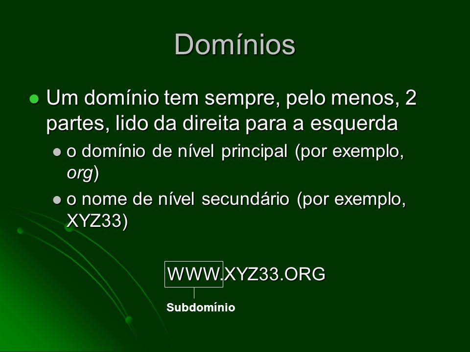 Domínios Um domínio tem sempre, pelo menos, 2 partes, lido da direita para a esquerda Um domínio tem sempre, pelo menos, 2 partes, lido da direita para a esquerda o domínio de nível principal (por exemplo, org) o domínio de nível principal (por exemplo, org) o nome de nível secundário (por exemplo, XYZ33) o nome de nível secundário (por exemplo, XYZ33) WWW.XYZ33.ORG Domínio de nível secundário