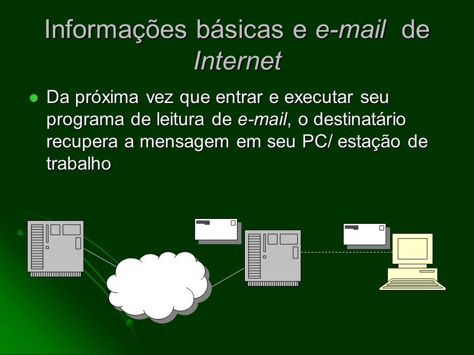 Informações básicas e e-mail de Internet Os endereços de e-mail possuem o formato padrão username@domain (por exemplo, joao@uol.com.br) Os endereços de e-mail possuem o formato padrão username@domain (por exemplo, joao@uol.com.br) Os e-mails seguem do host do emissor para o do recipiente, onde se alocam no servidor de correio (computador que guarda e entrega e-mails) Os e-mails seguem do host do emissor para o do recipiente, onde se alocam no servidor de correio (computador que guarda e entrega e-mails)
