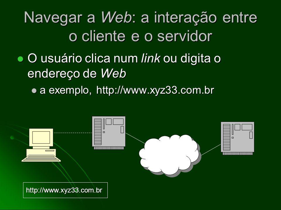 Endereços das páginas Web Os endereços são denominados Localizadores de Recursos Uniformes (URLs) Os endereços são denominados Localizadores de Recursos Uniformes (URLs) Formato de URL de Web: Formato de URL de Web: http://domainname path http://domainname path o caminho pode incluir um ou mais nomes de diretórios ou nomes de arquivos, por exemplo, http://www.xyz33.com.br/reunioes/indice.cfm o caminho pode incluir um ou mais nomes de diretórios ou nomes de arquivos, por exemplo, http://www.xyz33.com.br/reunioes/indice.cfm