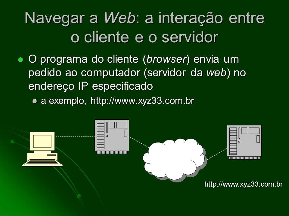 Navegar a Web: a interação entre o cliente e o servidor O usuário clica num link ou digita o endereço de Web O usuário clica num link ou digita o endereço de Web a exemplo, http://www.xyz33.com.br a exemplo, http://www.xyz33.com.br http://www.xyz33.com.br