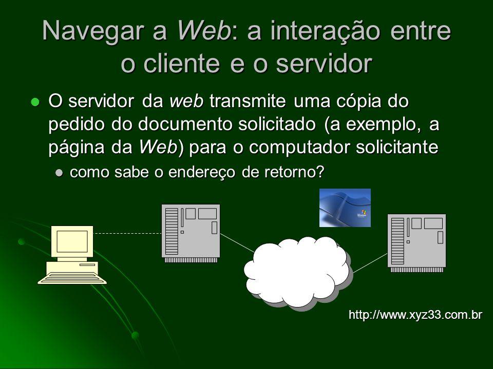 Navegar a Web: a interação entre o cliente e o servidor O programa do cliente (browser) envia um pedido ao computador (servidor da web) no endereço IP especificado O programa do cliente (browser) envia um pedido ao computador (servidor da web) no endereço IP especificado a exemplo, http://www.xyz33.com.br a exemplo, http://www.xyz33.com.br http://www.xyz33.com.br