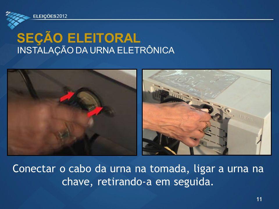 SEÇÃO ELEITORAL INSTALAÇÃO DA URNA ELETRÔNICA 11 Conectar o cabo da urna na tomada, ligar a urna na chave, retirando-a em seguida.