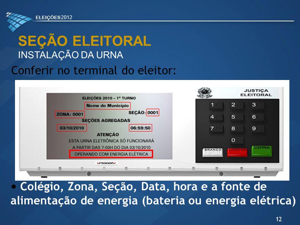 SEÇÃO ELEITORAL INSTALAÇÃO DA URNA Conferir no terminal do eleitor: Colégio, Zona, Seção, Data, hora e a fonte de alimentação de energia (bateria ou e