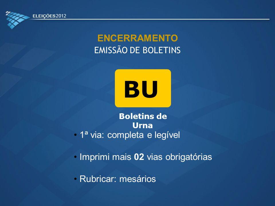 BU Boletins de Urna 1ª via: completa e legível Imprimi mais 02 vias obrigatórias Rubricar: mesários ENCERRAMENTO EMISSÃO DE BOLETINS