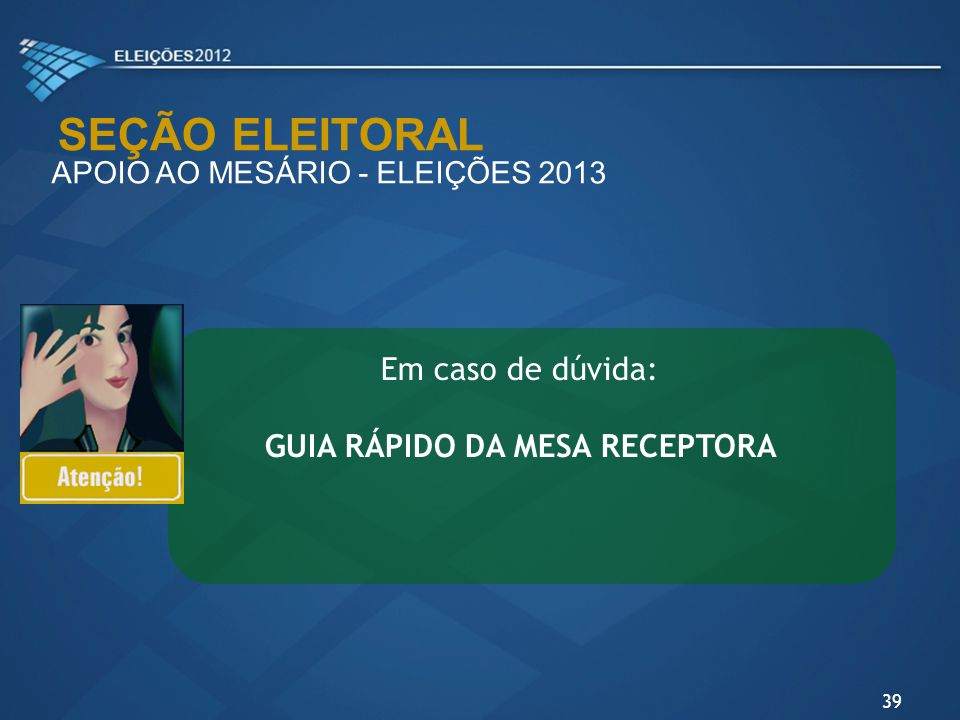SEÇÃO ELEITORAL APOIO AO MESÁRIO - ELEIÇÕES 2013 Em caso de dúvida: GUIA RÁPIDO DA MESA RECEPTORA 39