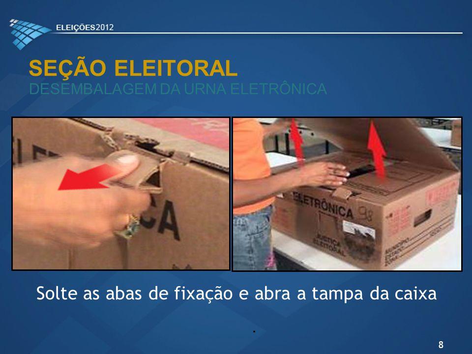 SEÇÃO ELEITORAL DESEMBALAGEM DA URNA ELETRÔNICA Solte as abas de fixação e abra a tampa da caixa. 8