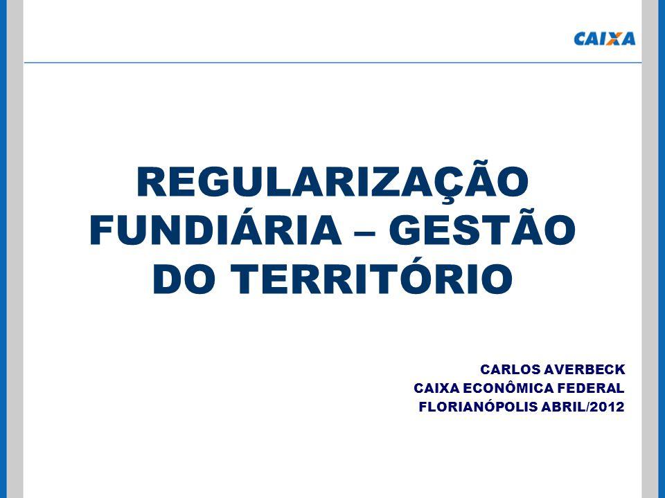 REGULARIZAÇÃO FUNDIÁRIA – GESTÃO DO TERRITÓRIO CARLOS AVERBECK CAIXA ECONÔMICA FEDERAL FLORIANÓPOLIS ABRIL/2012