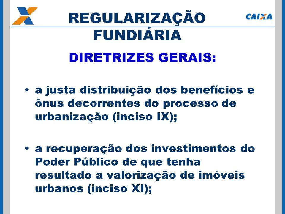 DIRETRIZES GERAIS: a justa distribuição dos benefícios e ônus decorrentes do processo de urbanização (inciso IX); a recuperação dos investimentos do Poder Público de que tenha resultado a valorização de imóveis urbanos (inciso XI); REGULARIZAÇÃO FUNDIÁRIA