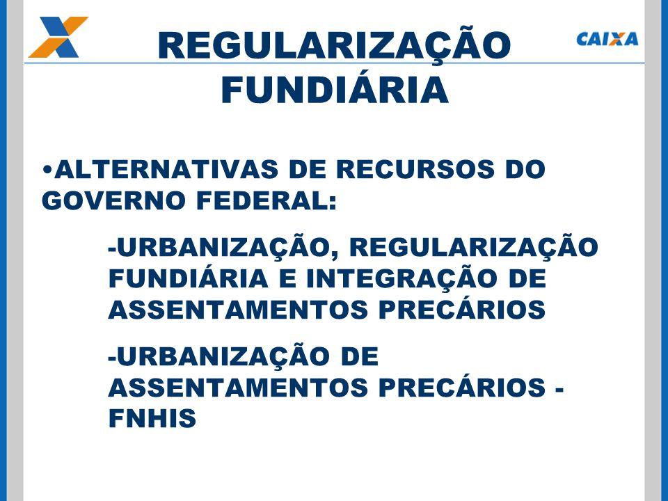 ALTERNATIVAS DE RECURSOS DO GOVERNO FEDERAL: -URBANIZAÇÃO, REGULARIZAÇÃO FUNDIÁRIA E INTEGRAÇÃO DE ASSENTAMENTOS PRECÁRIOS -URBANIZAÇÃO DE ASSENTAMENTOS PRECÁRIOS - FNHIS REGULARIZAÇÃO FUNDIÁRIA
