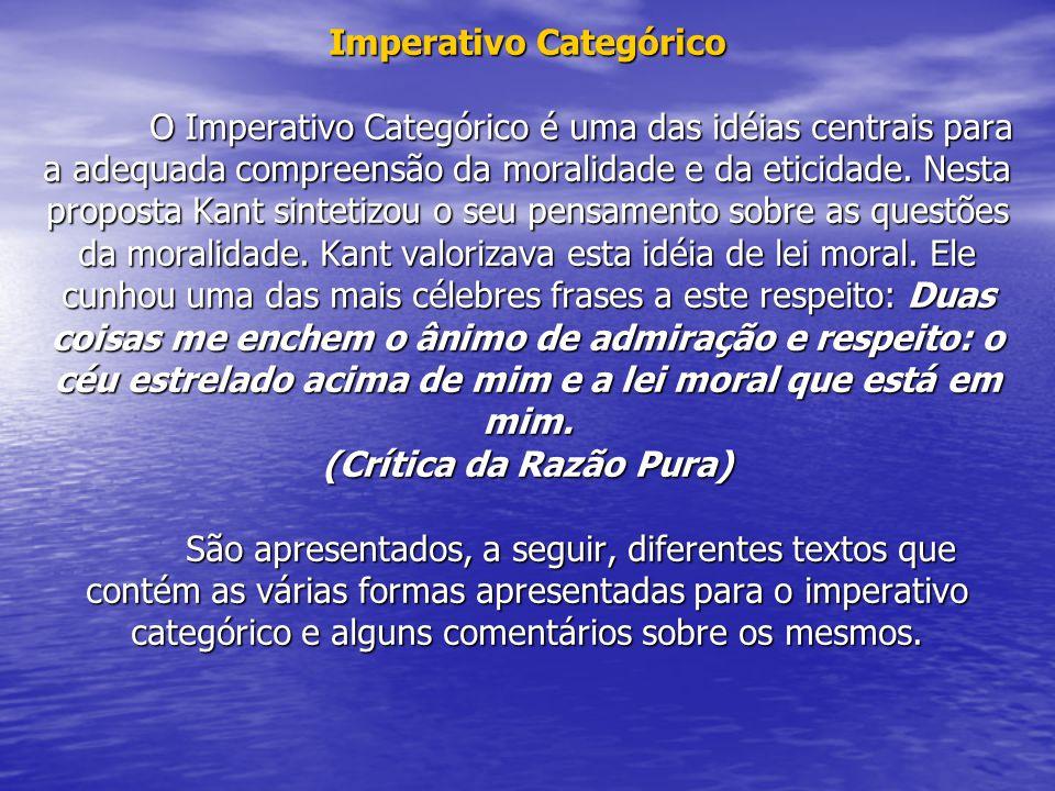 Imperativo Categórico O Imperativo Categórico é uma das idéias centrais para a adequada compreensão da moralidade e da eticidade. Nesta proposta Kant