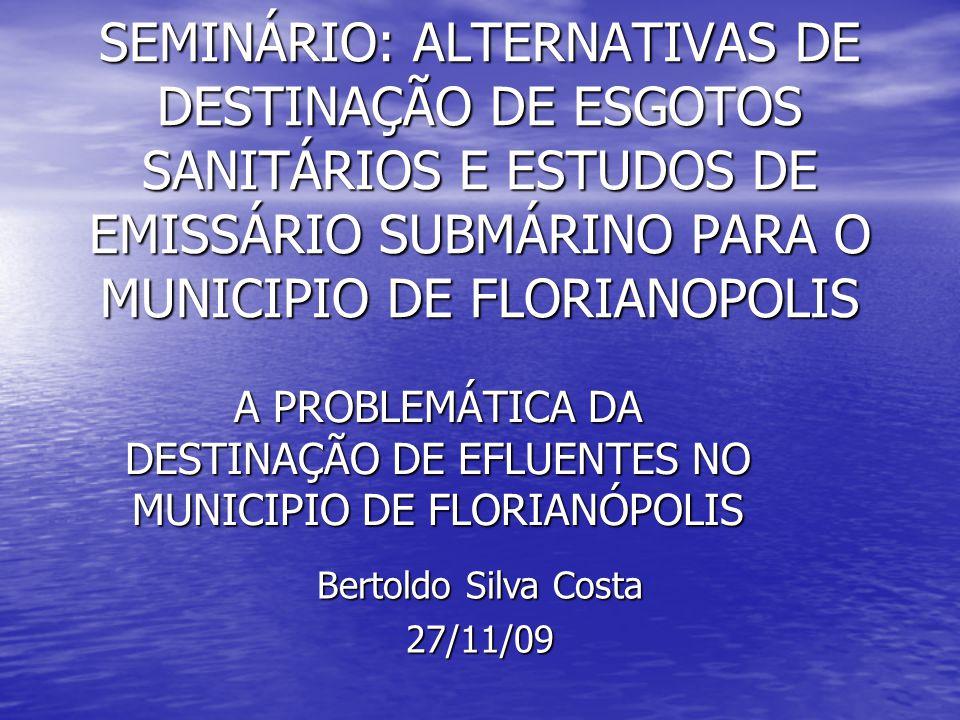 SEMINÁRIO: ALTERNATIVAS DE DESTINAÇÃO DE ESGOTOS SANITÁRIOS E ESTUDOS DE EMISSÁRIO SUBMÁRINO PARA O MUNICIPIO DE FLORIANOPOLIS A PROBLEMÁTICA DA DESTINAÇÃO DE EFLUENTES NO MUNICIPIO DE FLORIANÓPOLIS Bertoldo Silva Costa 27/11/09