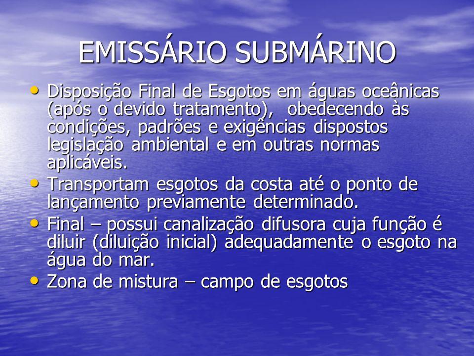EMISSÁRIO SUBMÁRINO Disposição Final de Esgotos em águas oceânicas (após o devido tratamento), obedecendo às condições, padrões e exigências dispostos legislação ambiental e em outras normas aplicáveis.