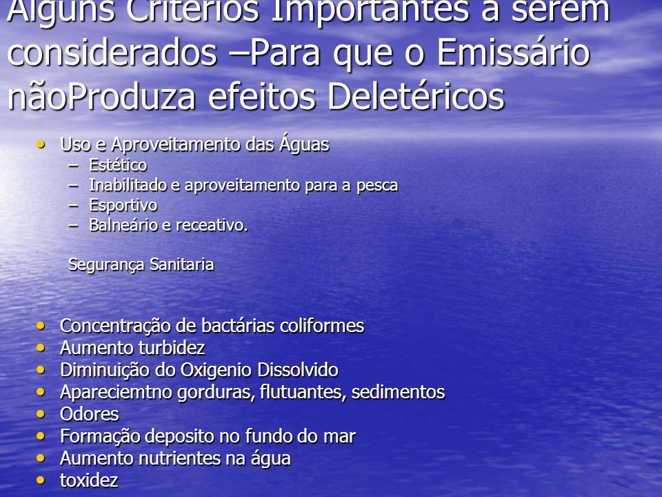 Alguns Critérios Importantes a serem considerados –Para que o Emissário nãoProduza efeitos Deletéricos Uso e Aproveitamento das Águas Uso e Aproveitamento das Águas –Estético –Inabilitado e aproveitamento para a pesca –Esportivo –Balneário e receativo.