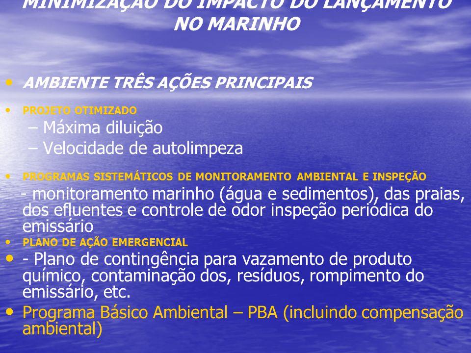 MINIMIZAÇÃO DO IMPACTO DO LANÇAMENTO NO MARINHO AMBIENTE TRÊS AÇÕES PRINCIPAIS PROJETO OTIMIZADO – –Máxima diluição – –Velocidade de autolimpeza PROGRAMAS SISTEMÁTICOS DE MONITORAMENTO AMBIENTAL E INSPEÇÃO - monitoramento marinho (água e sedimentos), das praias, dos efluentes e controle de odor inspeção periódica do emissário PLANO DE AÇÃO EMERGENCIAL - Plano de contingência para vazamento de produto químico, contaminação dos, resíduos, rompimento do emissário, etc.