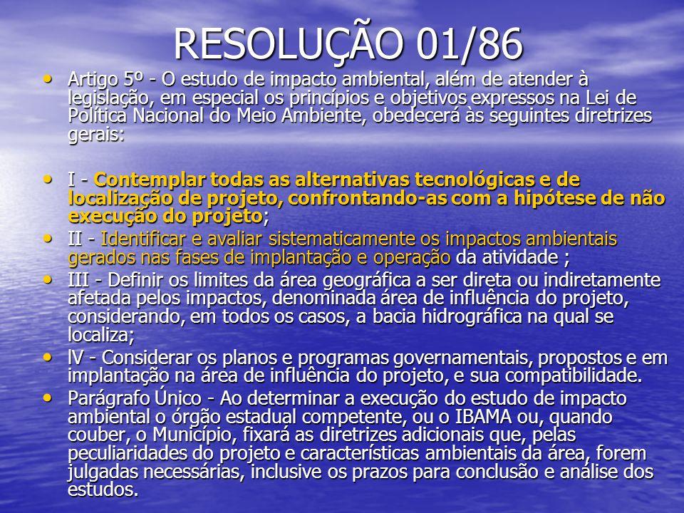 RESOLUÇÃO 01/86 Artigo 5º - O estudo de impacto ambiental, além de atender à legislação, em especial os princípios e objetivos expressos na Lei de Política Nacional do Meio Ambiente, obedecerá às seguintes diretrizes gerais: Artigo 5º - O estudo de impacto ambiental, além de atender à legislação, em especial os princípios e objetivos expressos na Lei de Política Nacional do Meio Ambiente, obedecerá às seguintes diretrizes gerais: I - Contemplar todas as alternativas tecnológicas e de localização de projeto, confrontando-as com a hipótese de não execução do projeto; I - Contemplar todas as alternativas tecnológicas e de localização de projeto, confrontando-as com a hipótese de não execução do projeto; II - Identificar e avaliar sistematicamente os impactos ambientais gerados nas fases de implantação e operação da atividade ; II - Identificar e avaliar sistematicamente os impactos ambientais gerados nas fases de implantação e operação da atividade ; III - Definir os limites da área geográfica a ser direta ou indiretamente afetada pelos impactos, denominada área de influência do projeto, considerando, em todos os casos, a bacia hidrográfica na qual se localiza; III - Definir os limites da área geográfica a ser direta ou indiretamente afetada pelos impactos, denominada área de influência do projeto, considerando, em todos os casos, a bacia hidrográfica na qual se localiza; lV - Considerar os planos e programas governamentais, propostos e em implantação na área de influência do projeto, e sua compatibilidade.