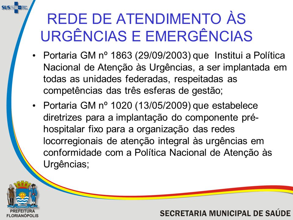 REDE DE ATENDIMENTO ÀS URGÊNCIAS E EMERGÊNCIAS Portaria GM nº 1863 (29/09/2003) que Institui a Política Nacional de Atenção às Urgências, a ser implan