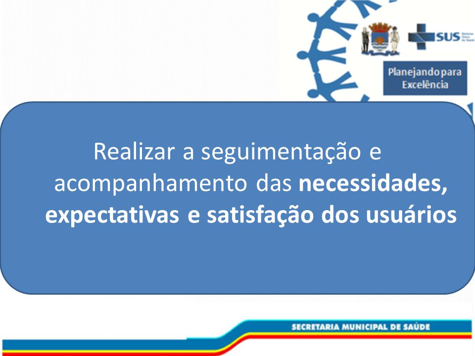Realizar a seguimentação e acompanhamento das necessidades, expectativas e satisfação dos usuários
