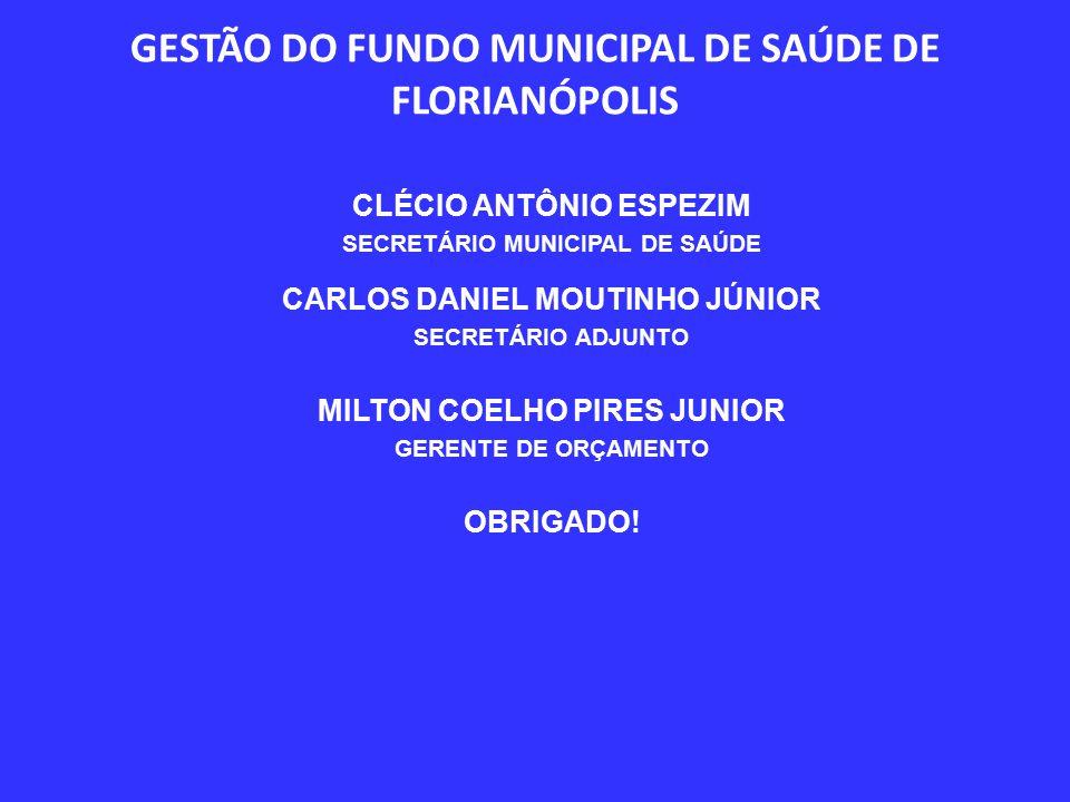 GESTÃO DO FUNDO MUNICIPAL DE SAÚDE DE FLORIANÓPOLIS CLÉCIO ANTÔNIO ESPEZIM SECRETÁRIO MUNICIPAL DE SAÚDE CARLOS DANIEL MOUTINHO JÚNIOR SECRETÁRIO ADJUNTO MILTON COELHO PIRES JUNIOR GERENTE DE ORÇAMENTO OBRIGADO!
