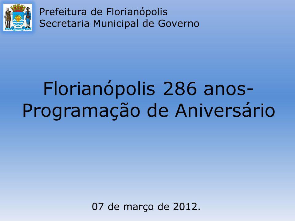 Florianópolis 286 anos- Programação de Aniversário Prefeitura de Florianópolis Secretaria Municipal de Governo 07 de março de 2012.