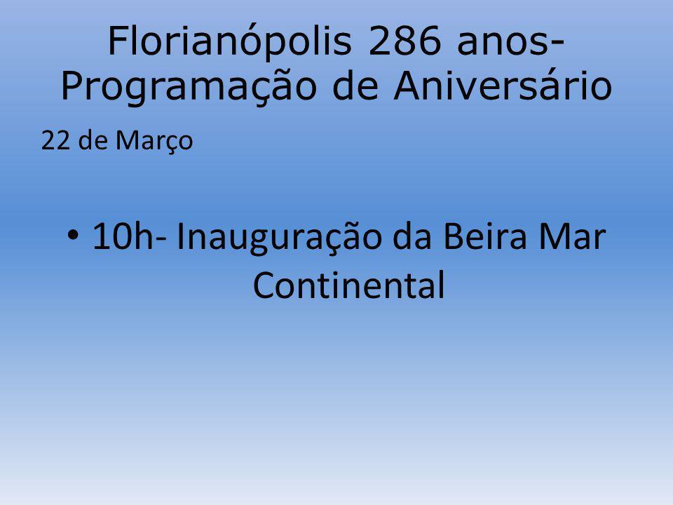 Florianópolis 286 anos- Programação de Aniversário 22 de Março 10h- Inauguração da Beira Mar Continental