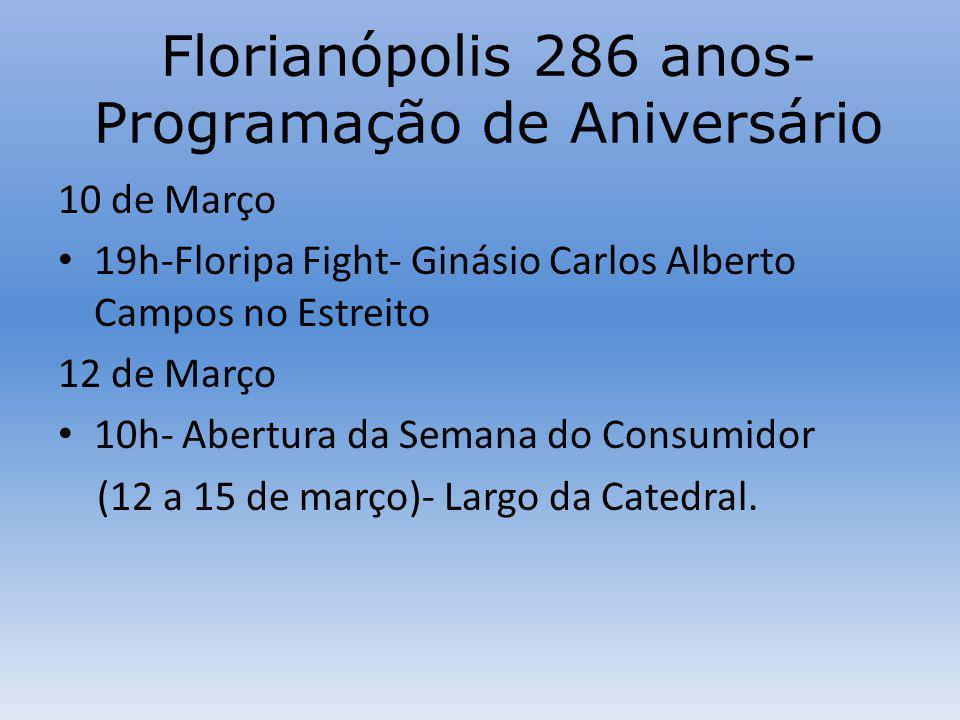 Florianópolis 286 anos- Programação de Aniversário 10 de Março 19h-Floripa Fight- Ginásio Carlos Alberto Campos no Estreito 12 de Março 10h- Abertura da Semana do Consumidor (12 a 15 de março)- Largo da Catedral.