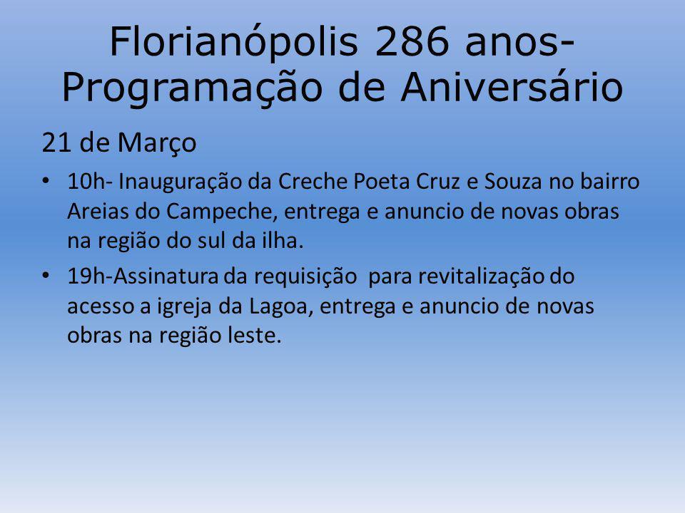 Florianópolis 286 anos- Programação de Aniversário 21 de Março 10h- Inauguração da Creche Poeta Cruz e Souza no bairro Areias do Campeche, entrega e anuncio de novas obras na região do sul da ilha.