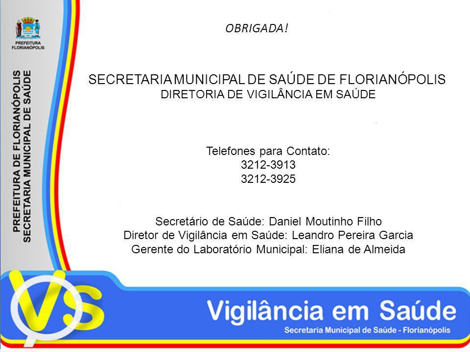 OBRIGADA! SECRETARIA MUNICIPAL DE SAÚDE DE FLORIANÓPOLIS DIRETORIA DE VIGILÂNCIA EM SAÚDE Telefones para Contato: 3212-3913 3212-3925 Secretário de Sa