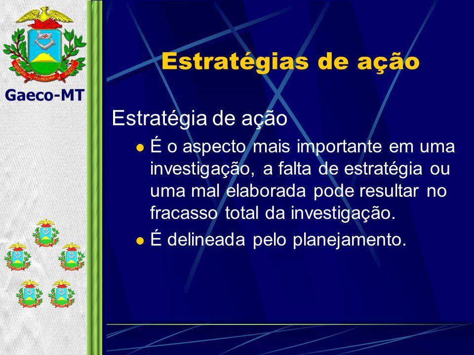 Gaeco-MT Estratégias de ação Estratégia de ação É o aspecto mais importante em uma investigação, a falta de estratégia ou uma mal elaborada pode resultar no fracasso total da investigação.