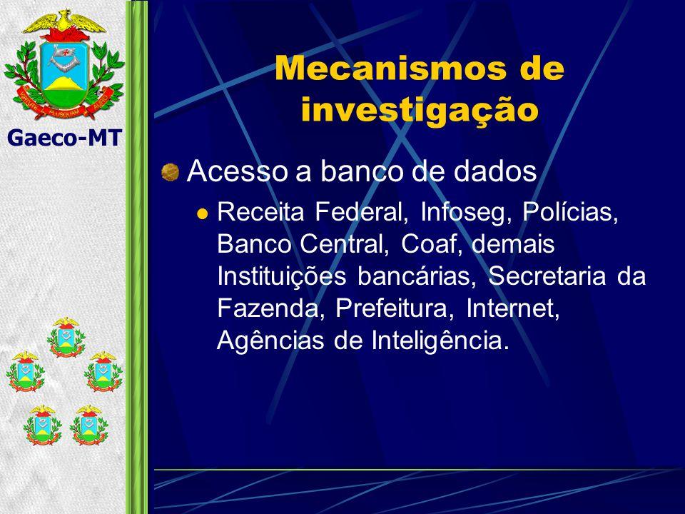 Gaeco-MT Mecanismos de investigação Acesso a banco de dados Receita Federal, Infoseg, Polícias, Banco Central, Coaf, demais Instituições bancárias, Secretaria da Fazenda, Prefeitura, Internet, Agências de Inteligência.