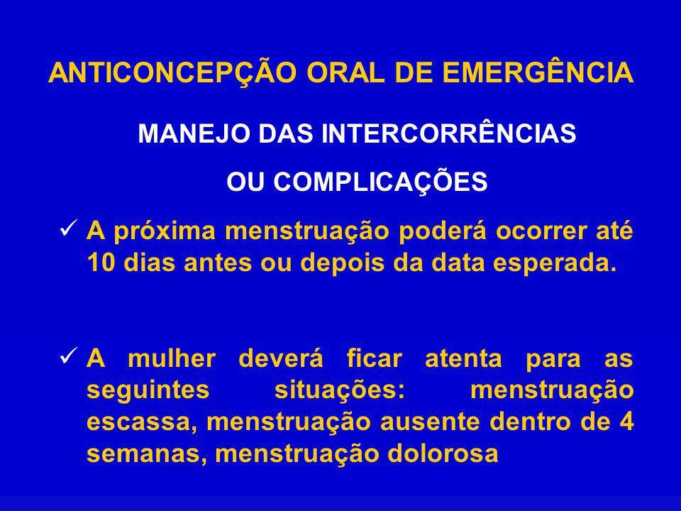 ANTICONCEPÇÃO ORAL DE EMERGÊNCIA MANEJO DAS INTERCORRÊNCIAS OU COMPLICAÇÕES A próxima menstruação poderá ocorrer até 10 dias antes ou depois da data esperada.