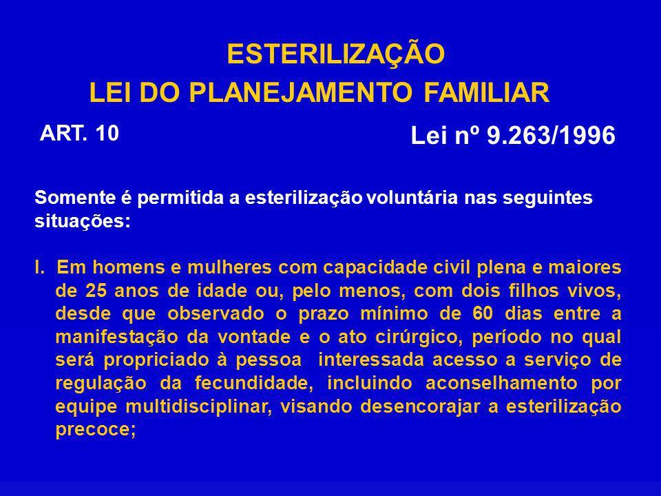 ESTERILIZAÇÃO LEI DO PLANEJAMENTO FAMILIAR Lei nº 9.263/1996 ART. 10 Somente é permitida a esterilização voluntária nas seguintes situações: I. Em hom