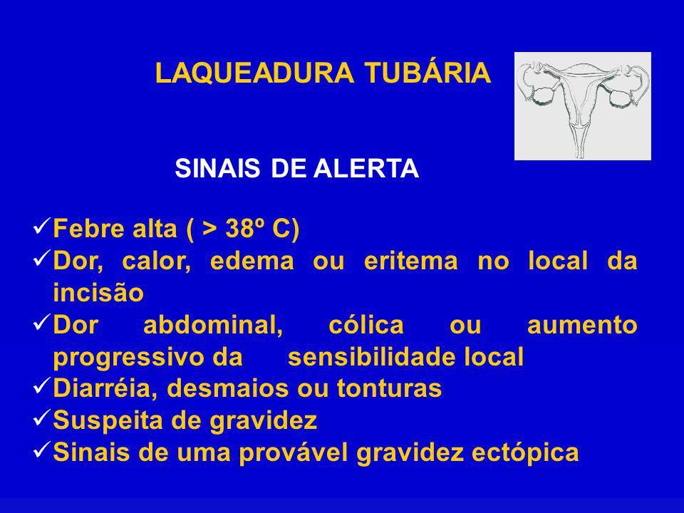 LAQUEADURA TUBÁRIA SINAIS DE ALERTA Febre alta ( > 38º C) Dor, calor, edema ou eritema no local da incisão Dor abdominal, cólica ou aumento progressiv