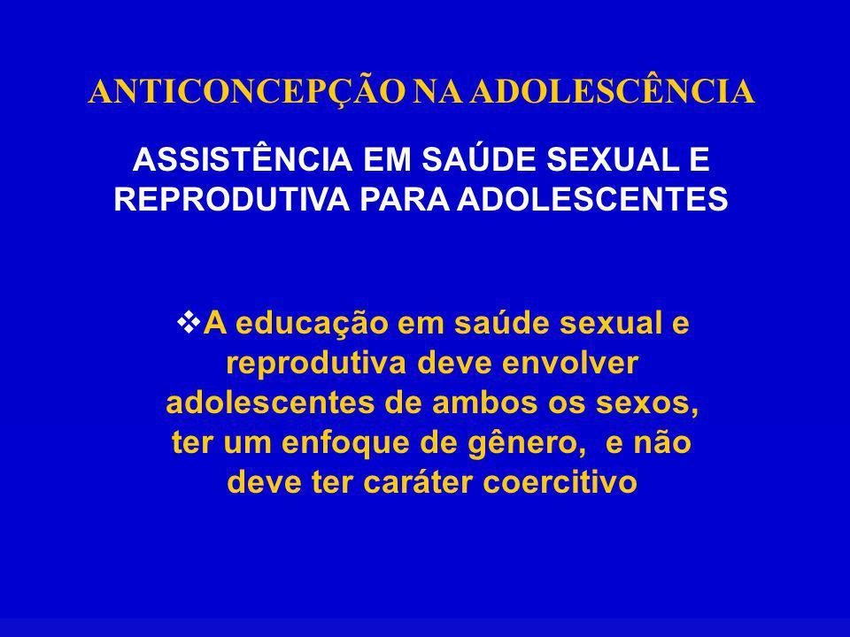 ANTICONCEPÇÃO NA ADOLESCÊNCIA ASSISTÊNCIA EM SAÚDE SEXUAL E REPRODUTIVA PARA ADOLESCENTES A educação em saúde sexual e reprodutiva deve envolver adolescentes de ambos os sexos, ter um enfoque de gênero, e não deve ter caráter coercitivo