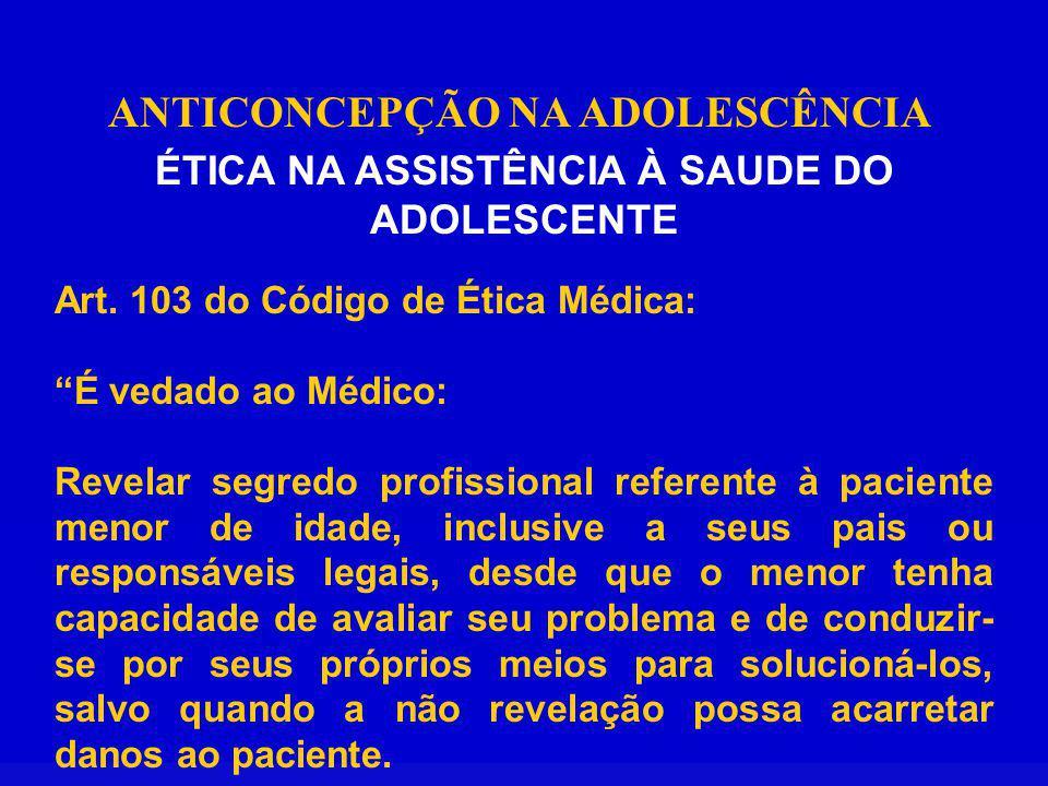 ANTICONCEPÇÃO NA ADOLESCÊNCIA ÉTICA NA ASSISTÊNCIA À SAUDE DO ADOLESCENTE Art. 103 do Código de Ética Médica: É vedado ao Médico: Revelar segredo prof