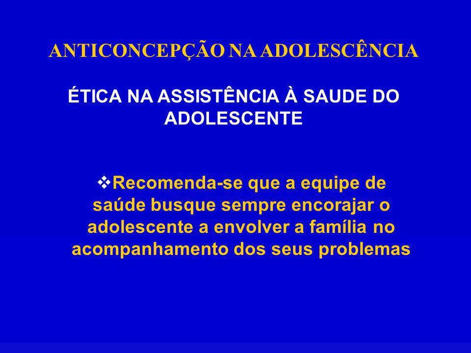 ANTICONCEPÇÃO NA ADOLESCÊNCIA ÉTICA NA ASSISTÊNCIA À SAUDE DO ADOLESCENTE Recomenda-se que a equipe de saúde busque sempre encorajar o adolescente a envolver a família no acompanhamento dos seus problemas
