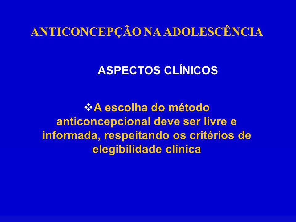 ANTICONCEPÇÃO NA ADOLESCÊNCIA ASPECTOS CLÍNICOS A escolha do método anticoncepcional deve ser livre e informada, respeitando os critérios de elegibili