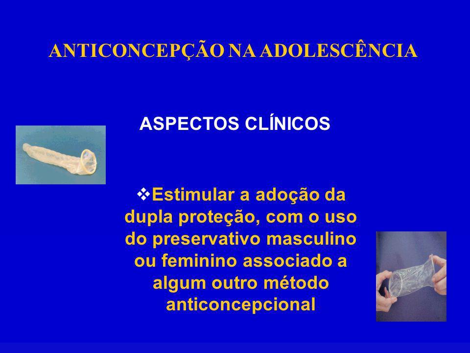 ANTICONCEPÇÃO NA ADOLESCÊNCIA ASPECTOS CLÍNICOS Estimular a adoção da dupla proteção, com o uso do preservativo masculino ou feminino associado a algum outro método anticoncepcional