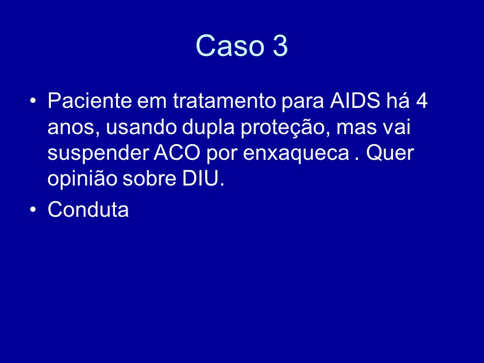 Caso 3 Paciente em tratamento para AIDS há 4 anos, usando dupla proteção, mas vai suspender ACO por enxaqueca. Quer opinião sobre DIU. Conduta