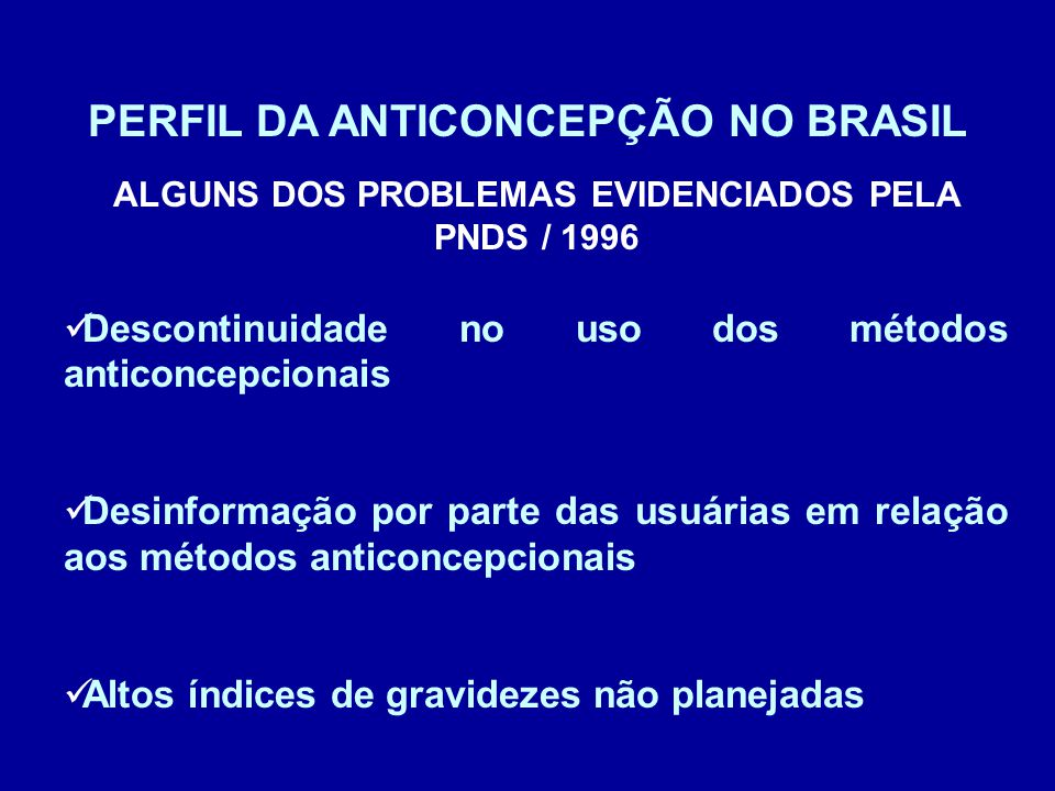 PERFIL DA ANTICONCEPÇÃO NO BRASIL ALGUNS DOS PROBLEMAS EVIDENCIADOS PELA PNDS / 1996 Descontinuidade no uso dos métodos anticoncepcionais Desinformaçã