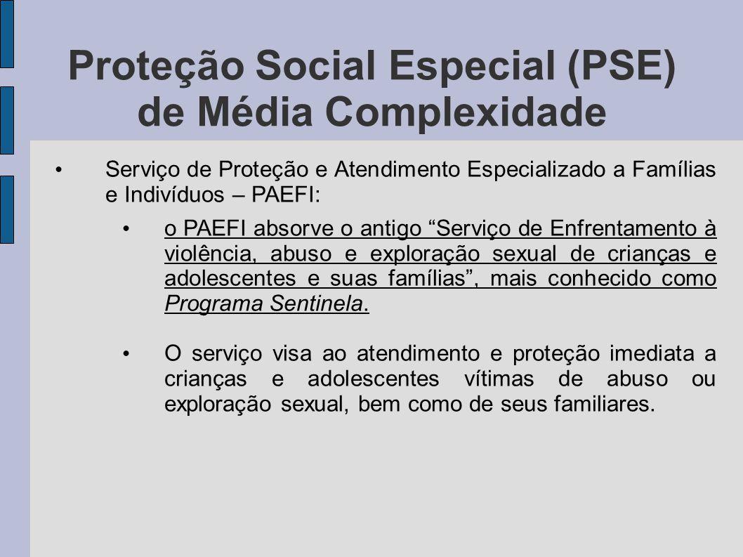Proteção Social Especial (PSE) de Média Complexidade Serviço de Proteção e Atendimento Especializado a Famílias e Indivíduos – PAEFI: o PAEFI absorve