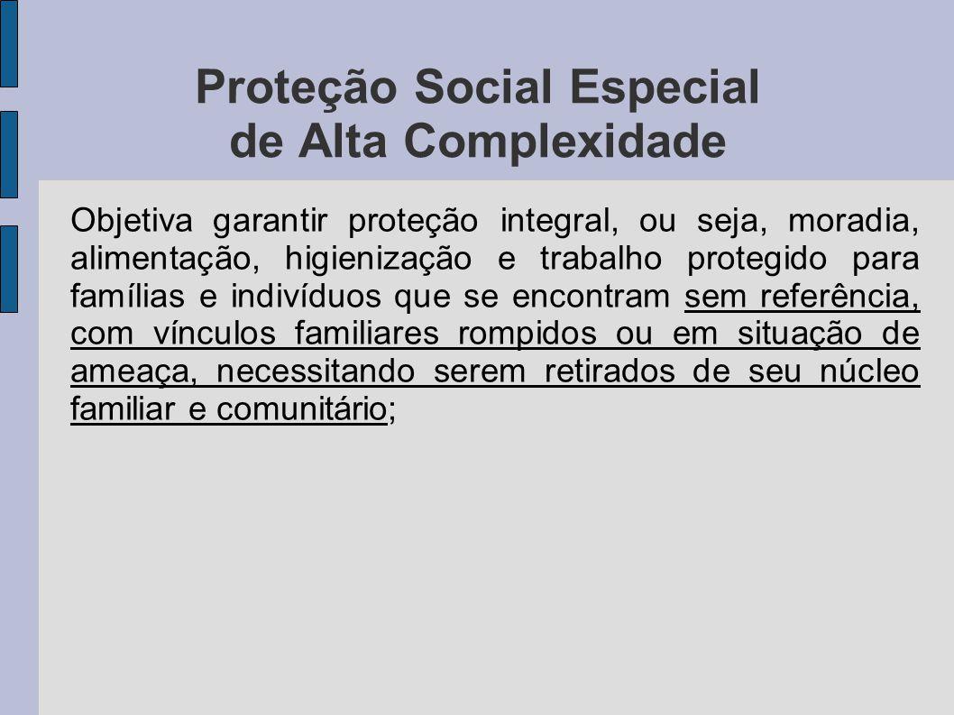 Proteção Social Especial de Alta Complexidade Objetiva garantir proteção integral, ou seja, moradia, alimentação, higienização e trabalho protegido pa