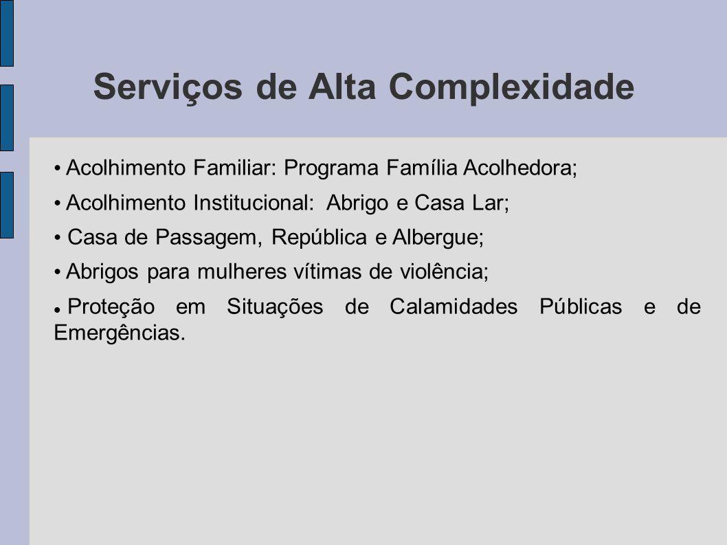 Serviços de Alta Complexidade Acolhimento Familiar: Programa Família Acolhedora; Acolhimento Institucional: Abrigo e Casa Lar; Casa de Passagem, Repúb